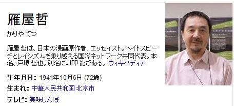 雁屋 哲(かりや てつ、1941年(昭和16年)10月6日 - )は、日本の漫画原作者、エッセイスト。ヘイトスピーチとレイシズムを乗り越える国際ネットワーク共同代表。本名、戸塚 哲也(とつか てつや)